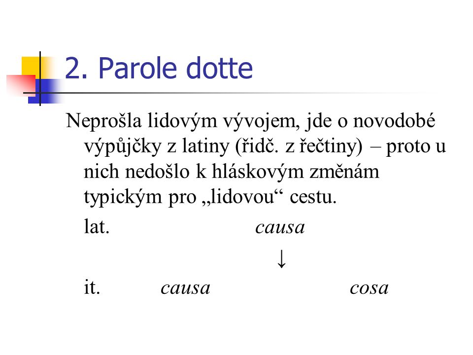2. Parole dotte Neprošla lidovým vývojem, jde o novodobé výpůjčky z latiny (řidč. z řečtiny) – proto u nich nedošlo k hláskovým změnám typickým pro li