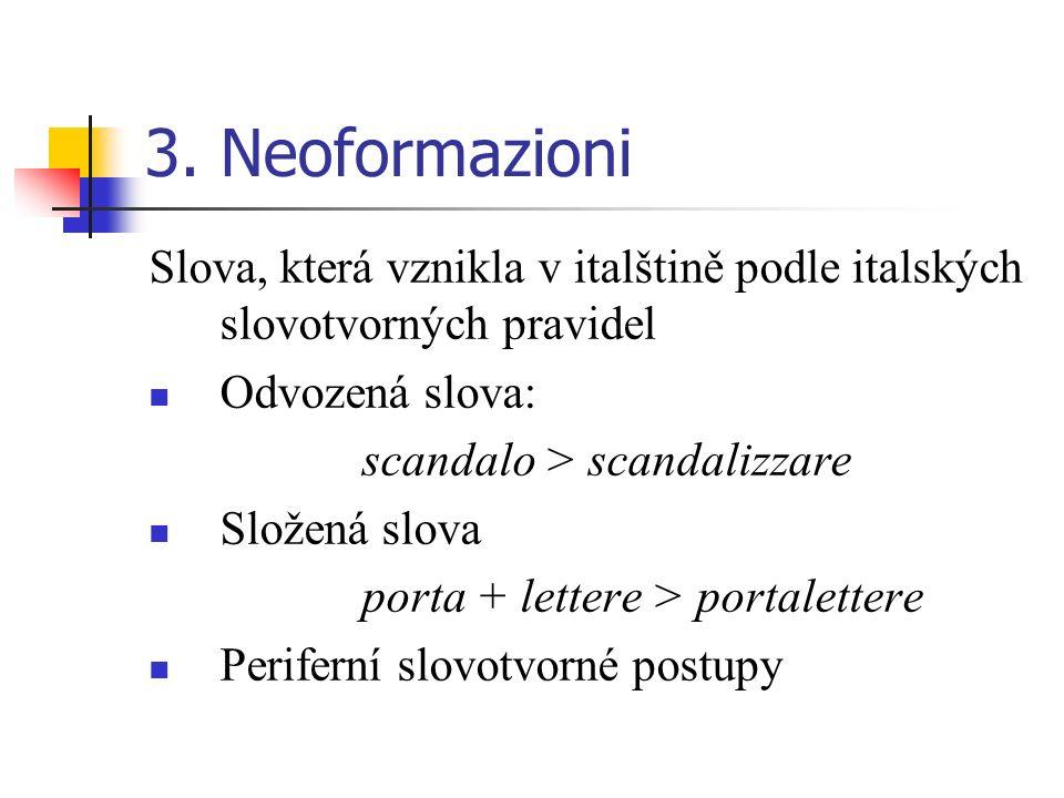3. Neoformazioni Slova, která vznikla v italštině podle italských slovotvorných pravidel Odvozená slova: scandalo > scandalizzare Složená slova porta