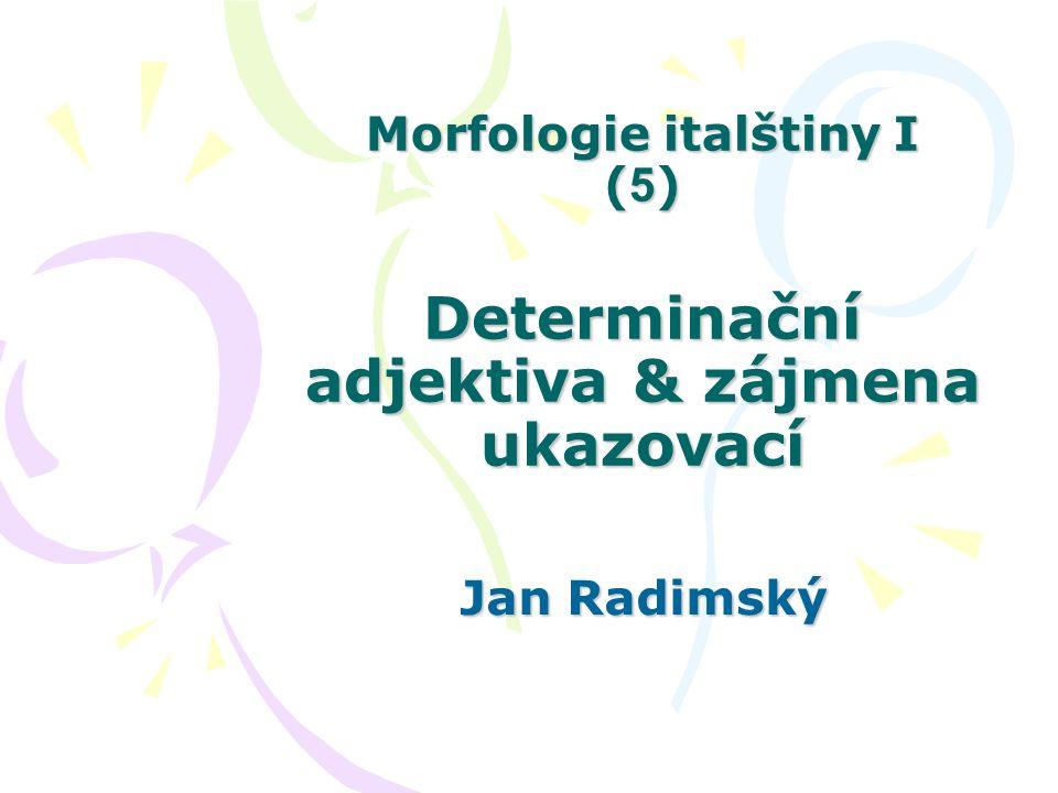 Morfologie italštiny I ( 5 ) Determinační adjektiva & zájmena ukazovací Jan Radimský
