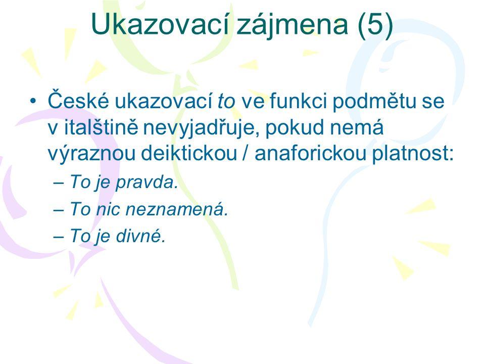 Ukazovací zájmena (5) České ukazovací to ve funkci podmětu se v italštině nevyjadřuje, pokud nemá výraznou deiktickou / anaforickou platnost: –To je p