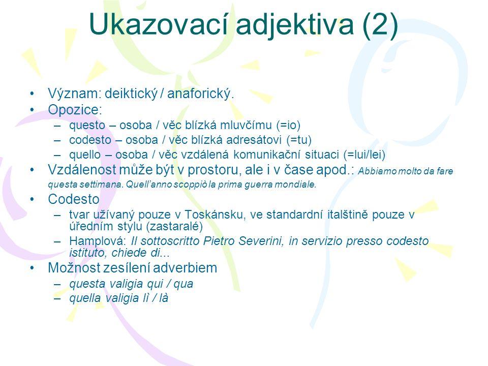 Ukazovací adjektiva (2) Význam: deiktický / anaforický. Opozice: –questo – osoba / věc blízká mluvčímu (=io) –codesto – osoba / věc blízká adresátovi