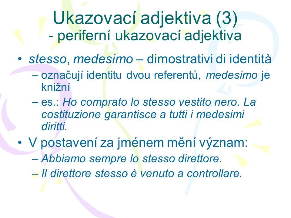 Ukazovací adjektiva (4) - periferní ukazovací adjektiva tale –Obvykle neurčité adj/pron, určuje kvantitu: Abbiamo una tal(e) sette .
