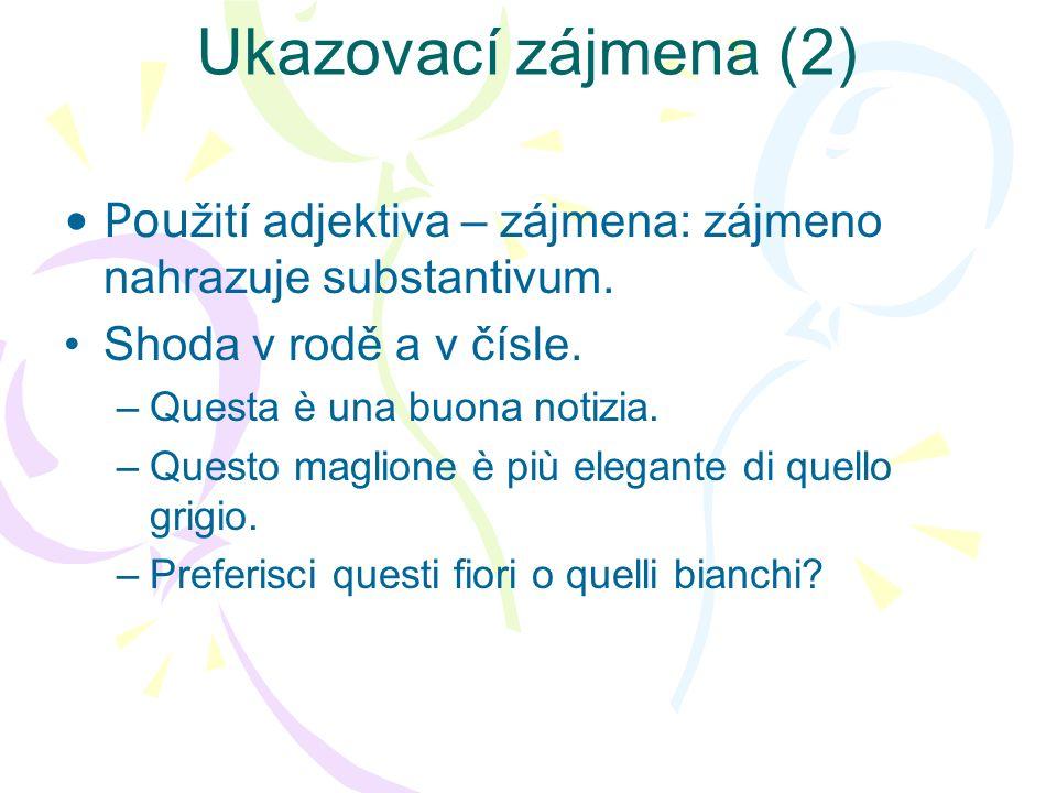 Ukazovací zájmena (3) Neutrální použití –ciò (střední rod), někdy i questo, quello, nebo questa (!) –Není zřejmé, jaké jméno nahrazuje, resp.