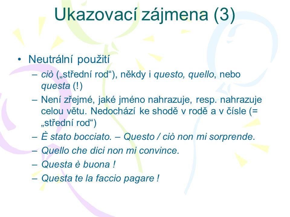 Ukazovací zájmena (3) Neutrální použití –ciò (střední rod), někdy i questo, quello, nebo questa (!) –Není zřejmé, jaké jméno nahrazuje, resp. nahrazuj