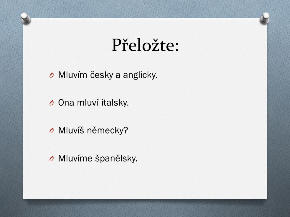 Přeložte: O Mluvím česky a anglicky. O Ona mluví italsky. O Mluvíš německy? O Mluvíme španělsky.