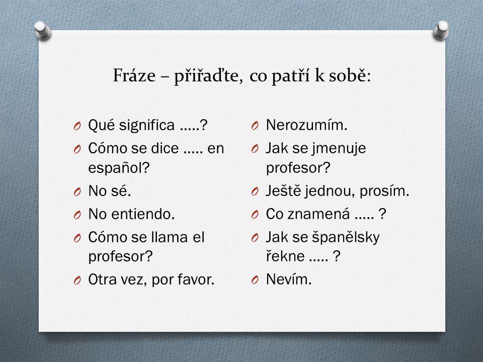 Fráze – přiřaďte, co patří k sobě: O Qué significa …..? O Cómo se dice ….. en español? O No sé. O No entiendo. O Cómo se llama el profesor? O Otra vez