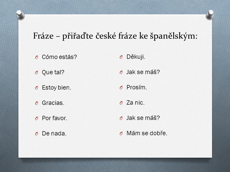 Fráze – přiřaďte české fráze ke španělským: O Cómo estás? O Que tal? O Estoy bien. O Gracias. O Por favor. O De nada. O Děkuji. O Jak se máš? O Prosím