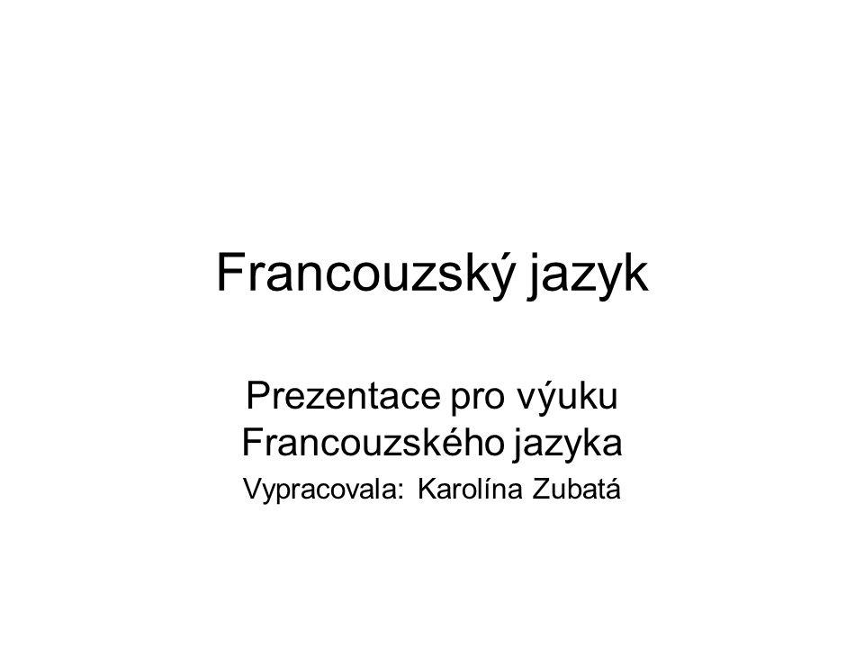 Francouzský jazyk Prezentace pro výuku Francouzského jazyka Vypracovala: Karolína Zubatá