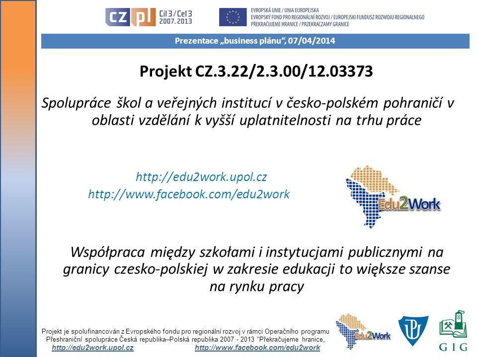 Projekt CZ.3.22/2.3.00/12.03373 Spolupráce škol a veřejných institucí v česko-polském pohraničí v oblasti vzdělání k vyšší uplatnitelnosti na trhu práce http://edu2work.upol.cz http://www.facebook.com/edu2work Współpraca między szkołami i instytucjami publicznymi na granicy czesko-polskiej w zakresie edukacji to większe szanse na rynku pracy Projekt je spolufinancován z Evropského fondu pro regionální rozvoj v rámci Operačního programu Přeshraniční spolupráce Česká republika–Polská republika 2007 - 2013 Překračujeme hranice http://edu2work.upol.czhttp://www.facebook.com/edu2work Prezentace business plánu, 07/04/2014