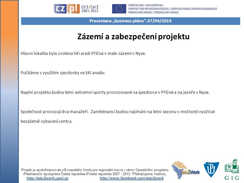 Zázemí a zabezpečení projektu Hlavni lokalita byla zvolena SKI areál Příčná + male zázemi v Nyse. Počítáme s využitím sjezdovky ve SKI areálu. Naplní
