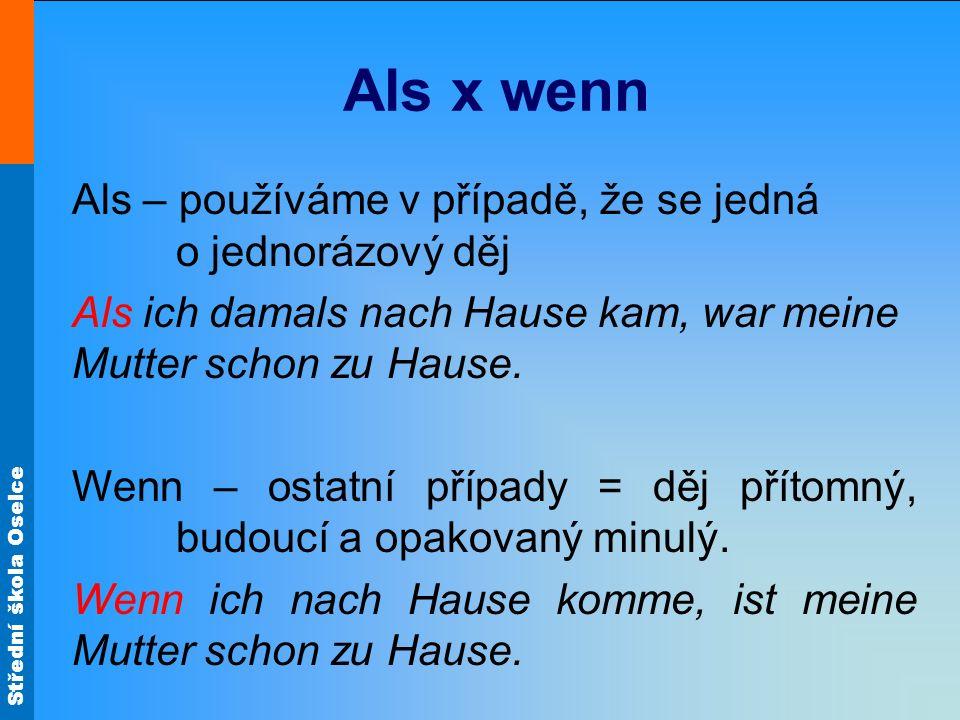 Střední škola Oselce Als x wenn Als – používáme v případě, že se jedná o jednorázový děj Als ich damals nach Hause kam, war meine Mutter schon zu Haus