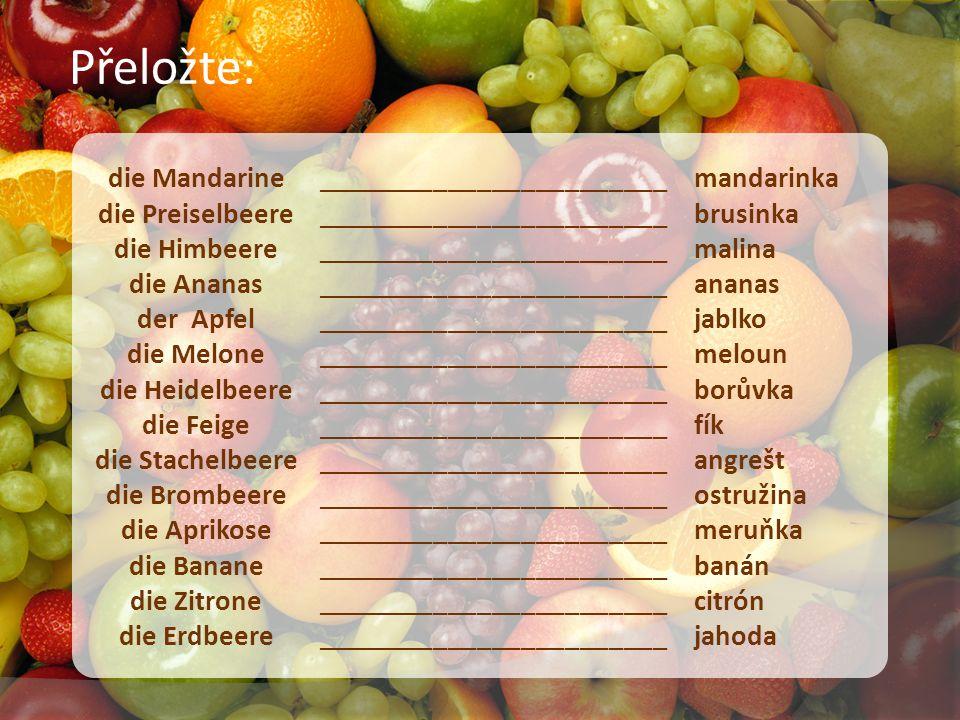 die Mandarine die Preiselbeere die Himbeere die Ananas der Apfel die Melone die Heidelbeere die Feige die Stachelbeere die Brombeere die Aprikose die Banane die Zitrone die Erdbeere ________________________ ________________________ ________________________ ________________________ ________________________ ________________________ ________________________ mandarinka brusinka malina ananas jablko meloun borůvka fík angrešt ostružina meruňka banán citrón jahoda Přeložte: