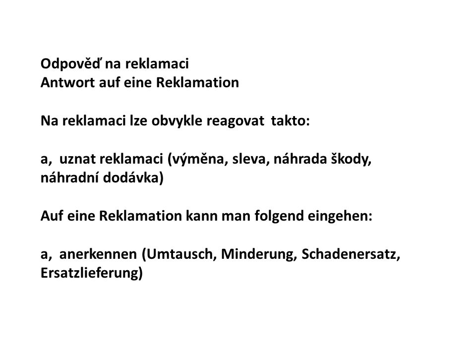Odpověď na reklamaci Antwort auf eine Reklamation Na reklamaci lze obvykle reagovat takto: a, uznat reklamaci (výměna, sleva, náhrada škody, náhradní