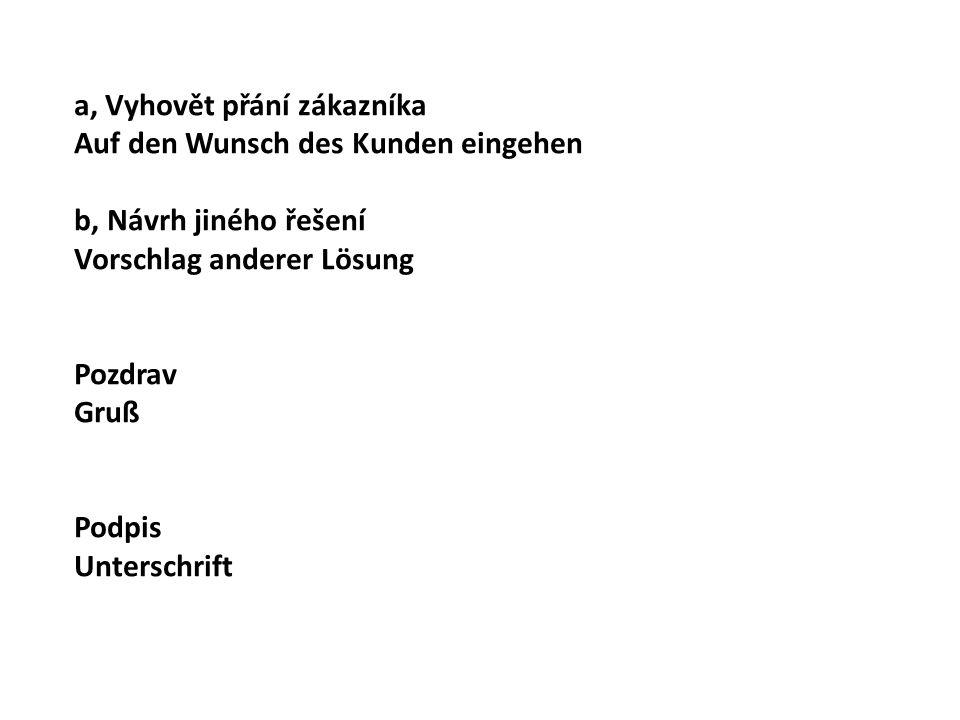 a, Vyhovět přání zákazníka Auf den Wunsch des Kunden eingehen b, Návrh jiného řešení Vorschlag anderer Lösung Pozdrav Gruß Podpis Unterschrift