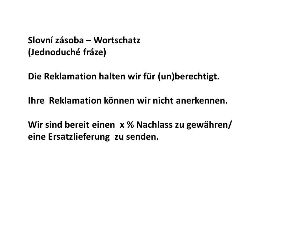 Slovní zásoba – Wortschatz (Jednoduché fráze) Die Reklamation halten wir für (un)berechtigt. Ihre Reklamation können wir nicht anerkennen. Wir sind be
