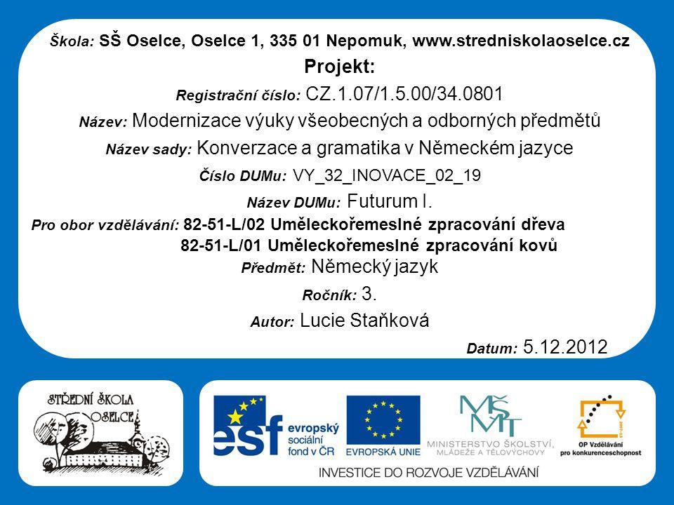 Střední škola Oselce Škola: SŠ Oselce, Oselce 1, 335 01 Nepomuk, www.stredniskolaoselce.cz Projekt: Registrační číslo: CZ.1.07/1.5.00/34.0801 Název: Modernizace výuky všeobecných a odborných předmětů Název sady: Konverzace a gramatika v Německém jazyce Číslo DUMu: VY_32_INOVACE_02_19 Název DUMu: Futurum I.