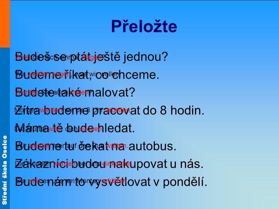Střední škola Oselce Převeďte přítomný čas do budoucího Ich werde nicht arbeiten, ich werde keine Zeit haben.
