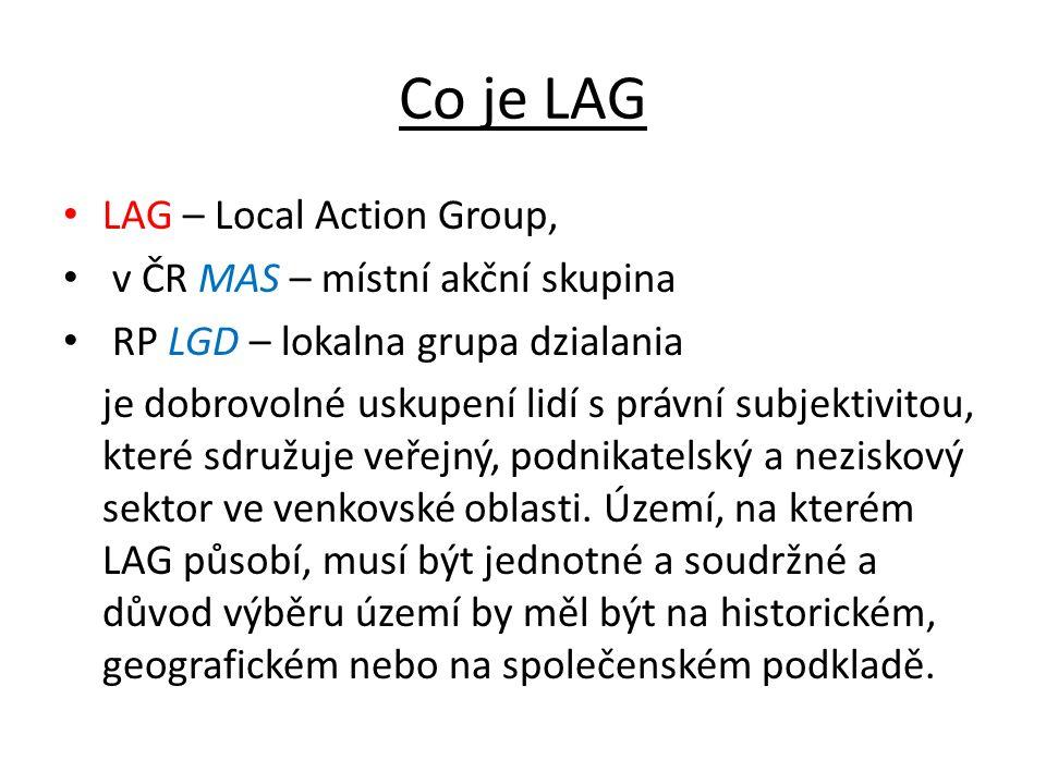 Co je LAG LAG – Local Action Group, v ČR MAS – místní akční skupina RP LGD – lokalna grupa dzialania je dobrovolné uskupení lidí s právní subjektivito