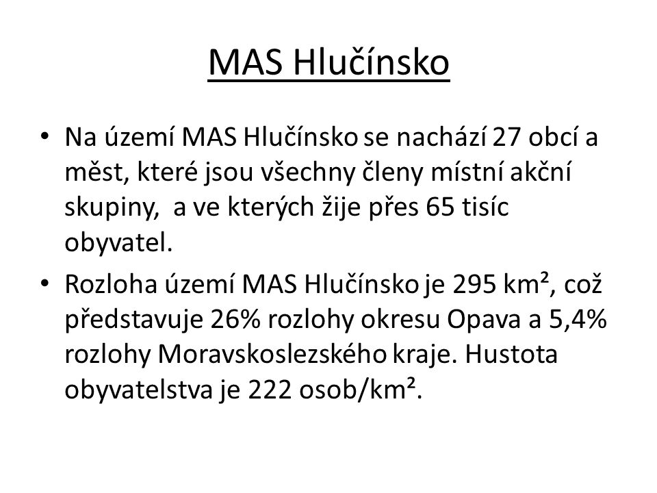 MAS Hlučínsko Na území MAS Hlučínsko se nachází 27 obcí a měst, které jsou všechny členy místní akční skupiny, a ve kterých žije přes 65 tisíc obyvate