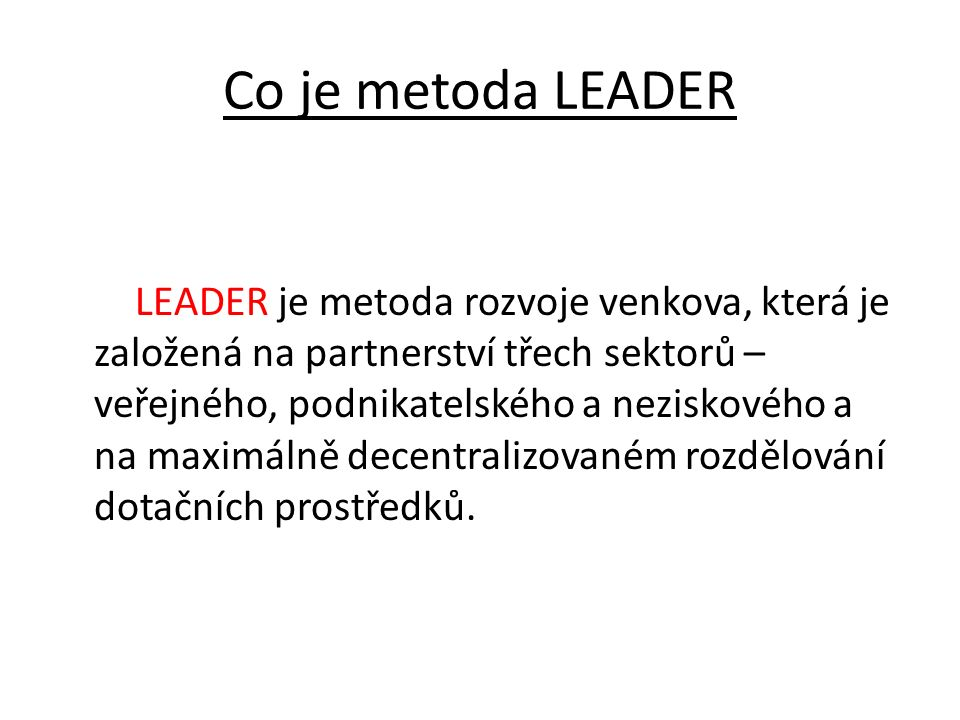 Co je metoda LEADER LEADER je metoda rozvoje venkova, která je založená na partnerství třech sektorů – veřejného, podnikatelského a neziskového a na m