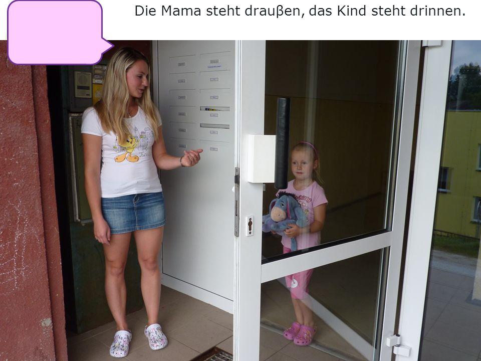 Die Mama steht drauβen, das Kind steht drinnen.