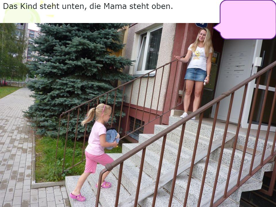 Das Kind steht unten, die Mama steht oben.