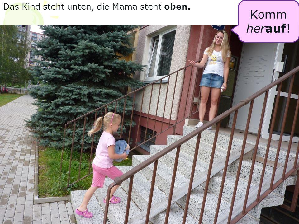 Das Kind steht unten, die Mama steht oben. Komm her auf !