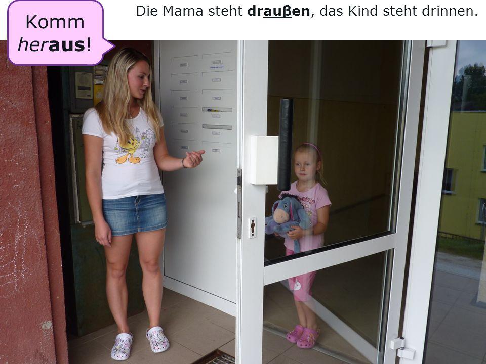 Die Mama steht drauβen, das Kind steht drinnen. Komm her aus !