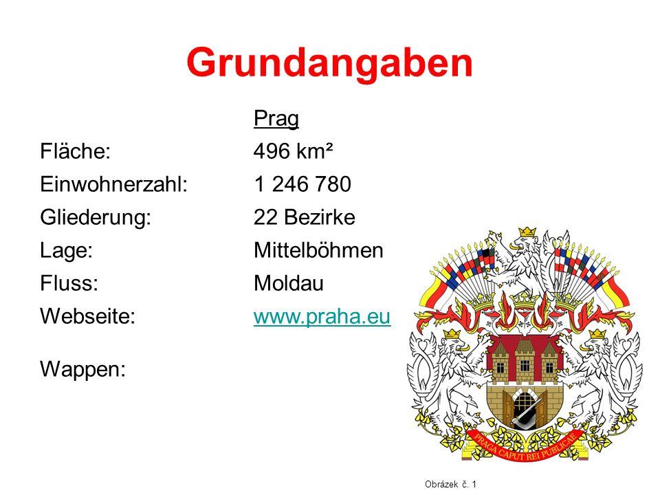 Grundangaben Prag Fläche:496 km² Einwohnerzahl:1 246 780 Gliederung:22 Bezirke Lage:Mittelböhmen Fluss:Moldau Webseite: Wappen: www.praha.eu Obrázek č