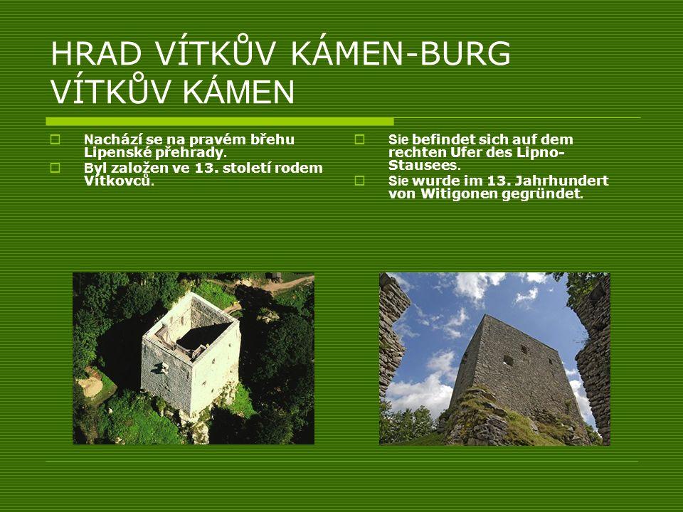HRAD VÍTKŮV KÁMEN-BURG VÍTKŮV KÁMEN N achází se na pravém břehu Lipenské přehrady. B yl založen ve 13. století rodem Vítkovců. Sie befindet sich auf d