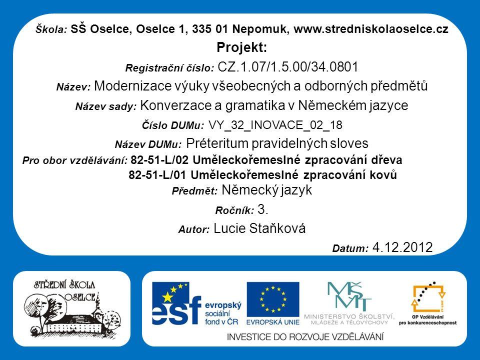 Střední škola Oselce Škola: SŠ Oselce, Oselce 1, 335 01 Nepomuk, www.stredniskolaoselce.cz Projekt: Registrační číslo: CZ.1.07/1.5.00/34.0801 Název: Modernizace výuky všeobecných a odborných předmětů Název sady: Konverzace a gramatika v Německém jazyce Číslo DUMu: VY_32_INOVACE_02_18 Název DUMu: Préteritum pravidelných sloves Pro obor vzdělávání: 82-51-L/02 Uměleckořemeslné zpracování dřeva 82-51-L/01 Uměleckořemeslné zpracování kovů Předmět: Německý jazyk Ročník: 3.