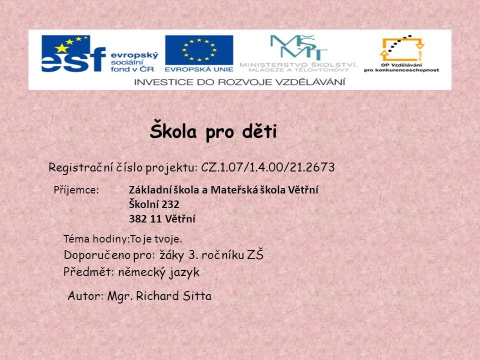 Škola pro děti Registrační číslo projektu: CZ.1.07/1.4.00/21.2673 Příjemce: Doporučeno pro: žáky 3. ročníku ZŠ Předmět: německý jazyk Autor: Mgr. Rich