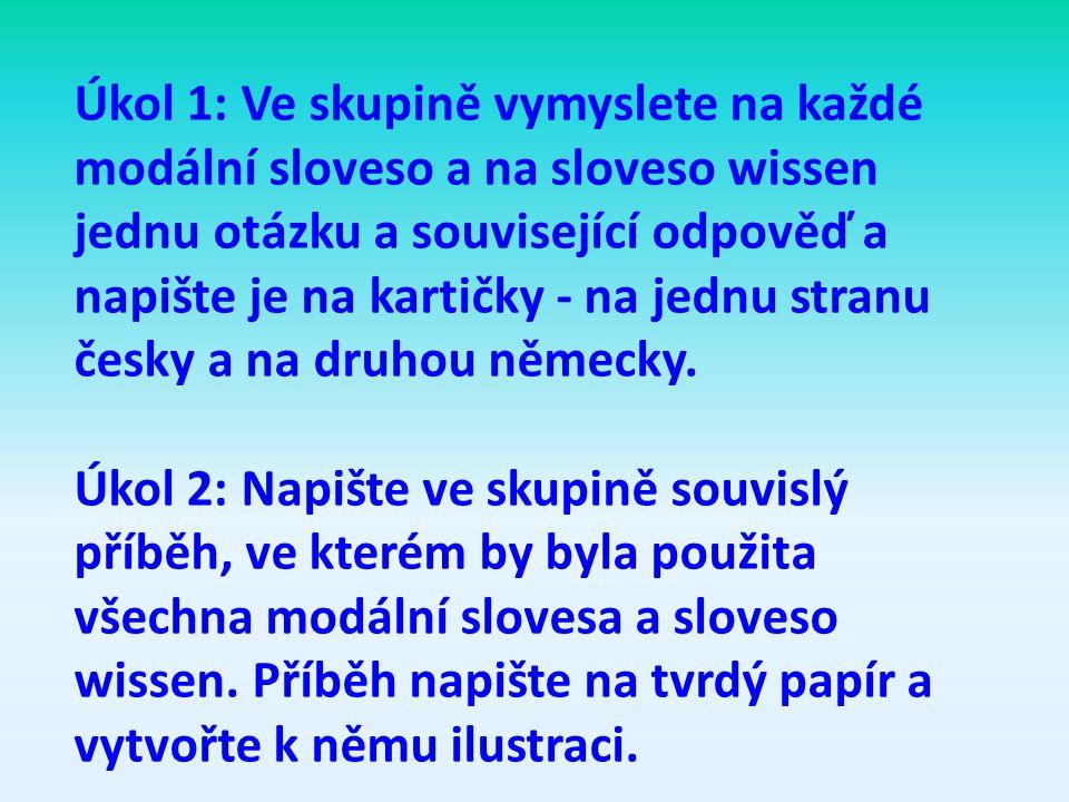 Úkol 1: Ve skupině vymyslete na každé modální sloveso a na sloveso wissen jednu otázku a související odpověď a napište je na kartičky - na jednu stranu česky a na druhou německy.