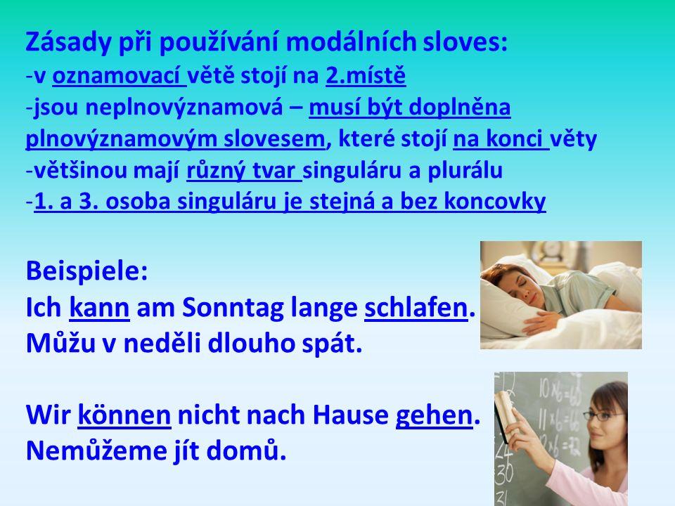 Zásady při používání modálních sloves: -v oznamovací větě stojí na 2.místě -jsou neplnovýznamová – musí být doplněna plnovýznamovým slovesem, které stojí na konci věty -většinou mají různý tvar singuláru a plurálu -1.