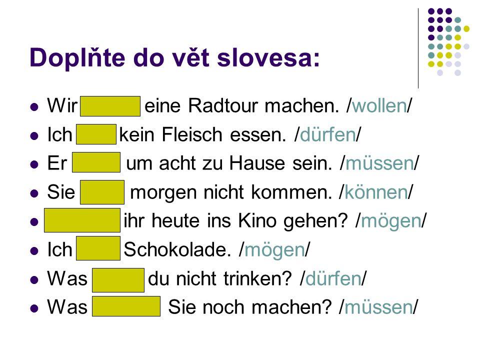 Doplňte do vět slovesa: Wir wollen eine Radtour machen. /wollen/ Ich darf kein Fleisch essen. /dürfen/ Er muss um acht zu Hause sein. /müssen/ Sie kan