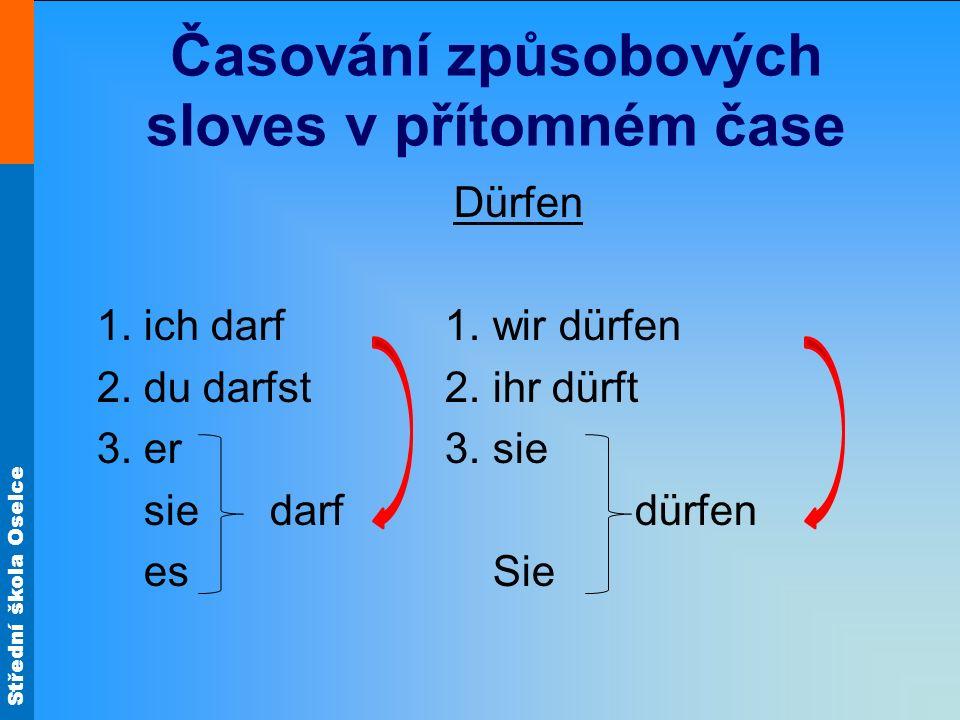 Střední škola Oselce Časování způsobových sloves v přítomném čase Dürfen 1. ich darf 1. wir dürfen 2. du darfst 2. ihr dürft 3. er 3. sie sie darf dür