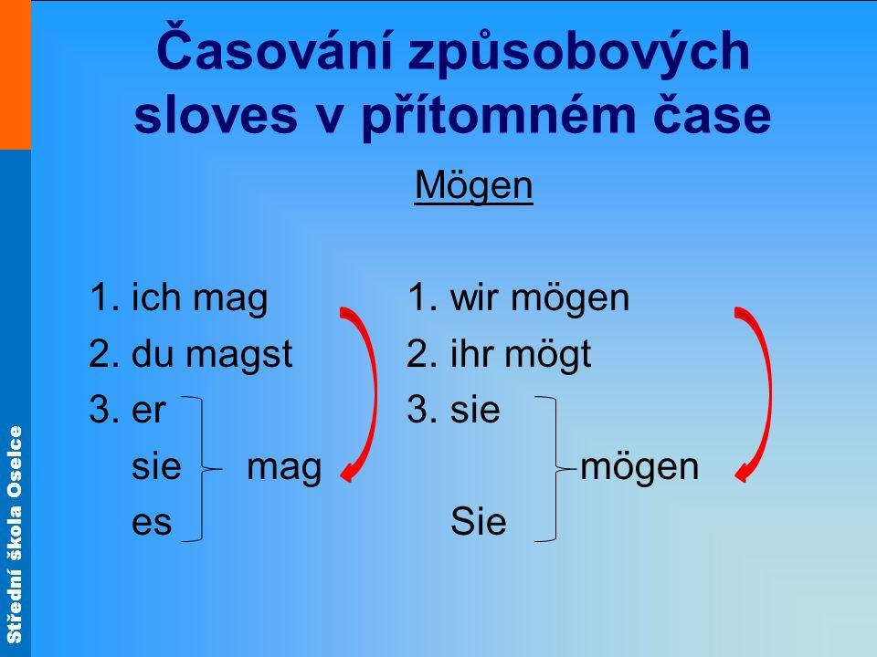 Střední škola Oselce Časování způsobových sloves v přítomném čase Mögen 1. ich mag 1. wir mögen 2. du magst 2. ihr mögt 3. er 3. sie sie mag mögen es