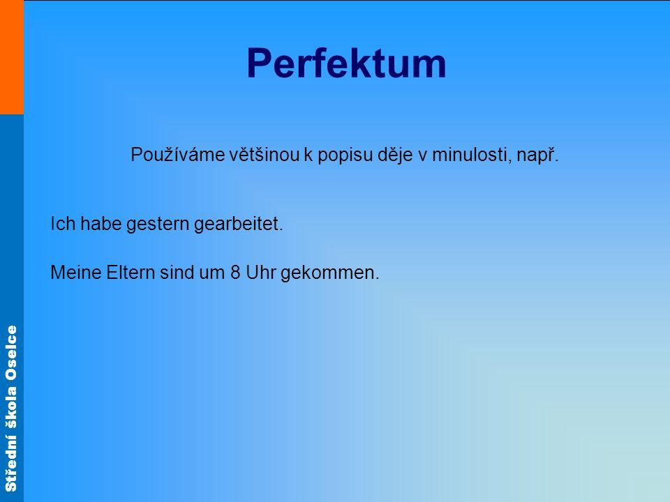 Střední škola Oselce Perfektum Používáme většinou k popisu děje v minulosti, např. Ich habe gestern gearbeitet. Meine Eltern sind um 8 Uhr gekommen.