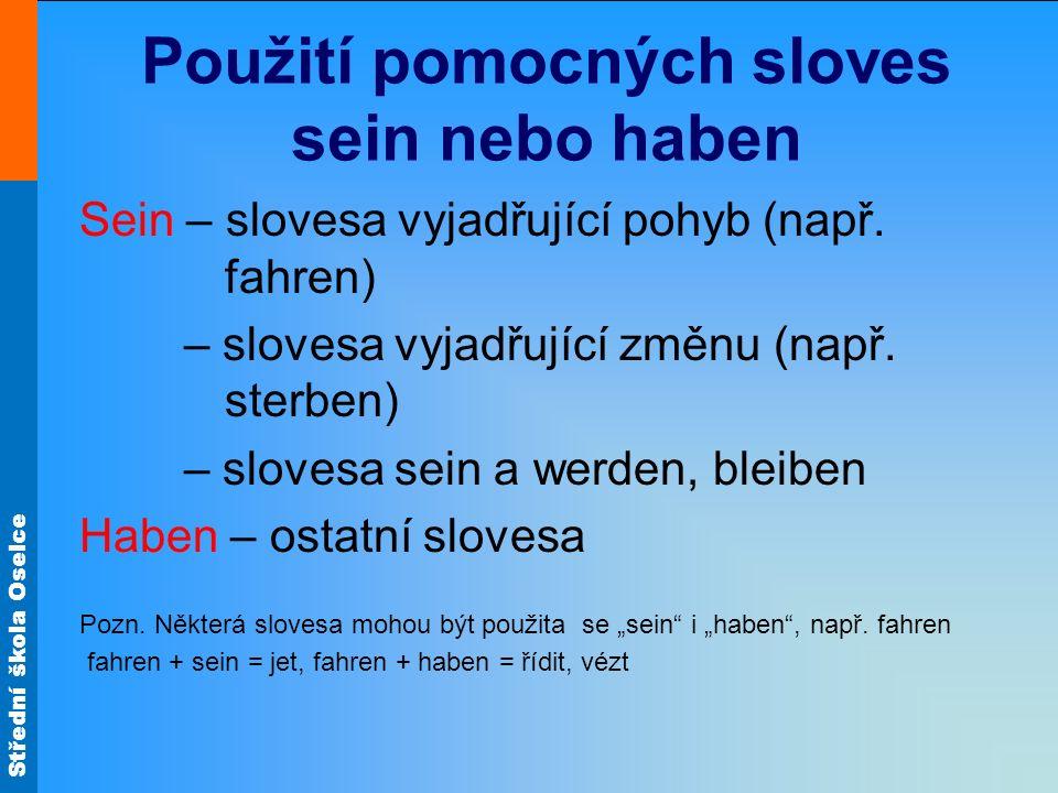 Střední škola Oselce Použití pomocných sloves sein nebo haben Sein – slovesa vyjadřující pohyb (např. fahren) – slovesa vyjadřující změnu (např. sterb