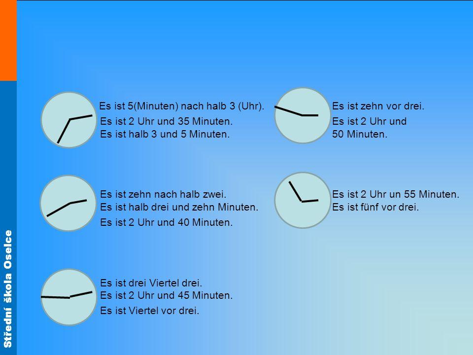 Střední škola Oselce Es ist 5(Minuten) nach halb 3 (Uhr).Es ist zehn vor drei. Es ist 2 Uhr und 35 Minuten.Es ist 2 Uhr und Es ist halb 3 und 5 Minute