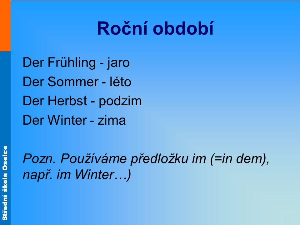 Střední škola Oselce Roční období Der Frühling - jaro Der Sommer - léto Der Herbst - podzim Der Winter - zima Pozn. Používáme předložku im (=in dem),