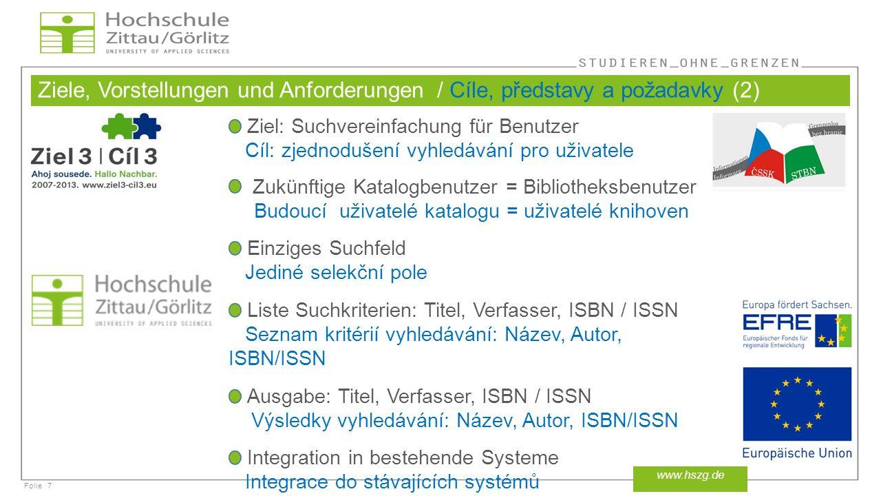 Folie Ziele, Vorstellungen und Anforderungen / Cíle, představy a požadavky (2) 7 www.hszg.de Ziel: Suchvereinfachung für Benutzer Cíl: zjednodušení vyhledávání pro uživatele Zukünftige Katalogbenutzer = Bibliotheksbenutzer Budoucí uživatelé katalogu = uživatelé knihoven Einziges Suchfeld Jediné selekční pole Liste Suchkriterien: Titel, Verfasser, ISBN / ISSN Seznam kritérií vyhledávání: Název, Autor, ISBN/ISSN Ausgabe: Titel, Verfasser, ISBN / ISSN Výsledky vyhledávání: Název, Autor, ISBN/ISSN Integration in bestehende Systeme Integrace do stávajících systémů
