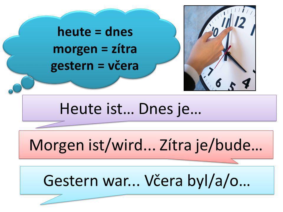 heute = dnes morgen = zítra gestern = včera Heute ist… Dnes je… Morgen ist/wird...