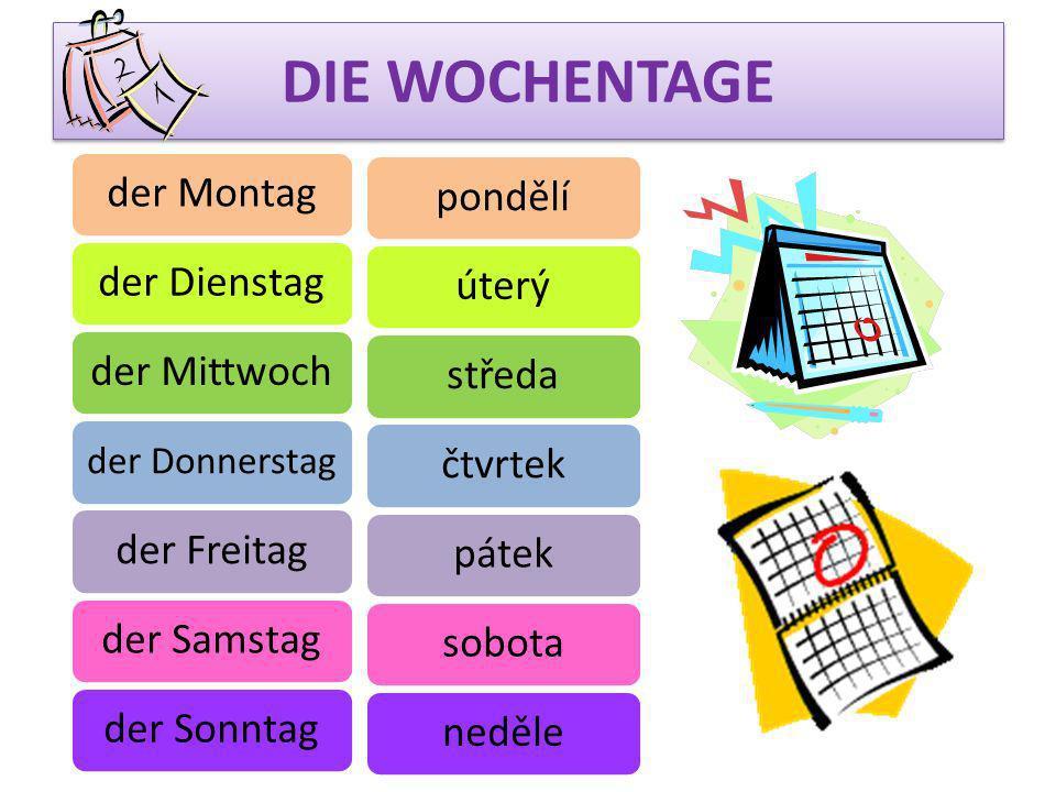 DIE WOCHENTAGE der Montagder Dienstagder Mittwoch der Donnerstag der Freitagder Samstag der Sonntag pondělí úterýstředačtvrtek páteksobota neděle