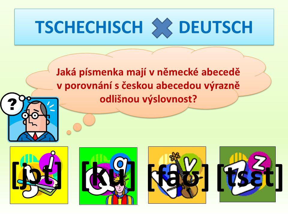 TSCHECHISCH DEUTSCH Jaká písmenka mají v německé abecedě v porovnání s českou abecedou výrazně odlišnou výslovnost? [jɔt] [ku] [faʊ][tsɛt]