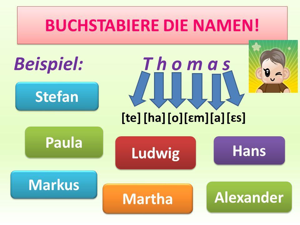 BUCHSTABIERE DIE NAMEN! Paula Ludwig Markus Hans Martha Beispiel: T h o m a s [te][ha] [o] [ɛm][a] [ɛs] Stefan Alexander