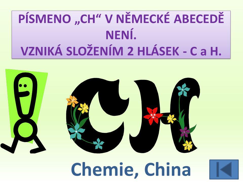 PÍSMENO CH V NĚMECKÉ ABECEDĚ NENÍ. VZNIKÁ SLOŽENÍM 2 HLÁSEK - C a H. Chemie, China