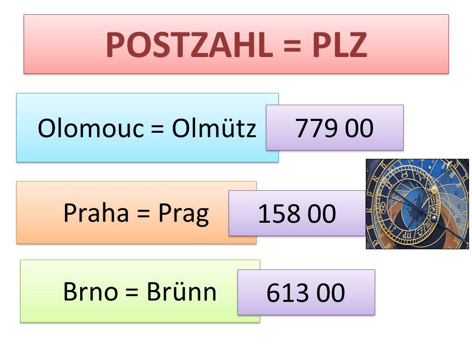 POSTZAHL = PLZ Olomouc = Olmütz 779 00 Praha = Prag 158 00 Brno = Brünn 613 00