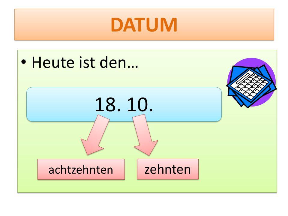 DATUM Heute ist den… Heute ist den… 18. 10. achtzehnten zehnten