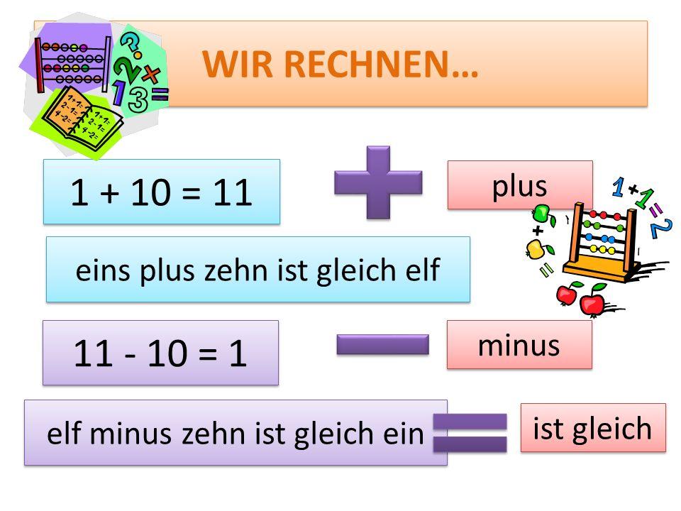 WIR RECHNEN… 1 + 10 = 11 eins plus zehn ist gleich elf 11 - 10 = 1 elf minus zehn ist gleich ein plus minus ist gleich